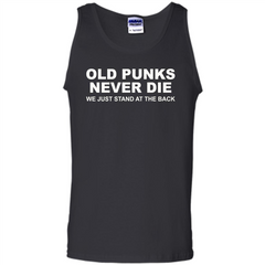 Old Punks Never Die We Just Stand At The Back T-shirt Tank Top - WackyTee