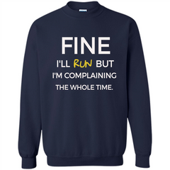 Fine I'll Run But I'm Complaining The Whole Time T-shirt Printed Crewneck Pullover Sweatshirt 8 oz - WackyTee