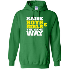 Raise Boys And Girls The Same Way T-shirt Pullover Hoodie 8 oz - WackyTee