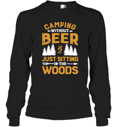 Camping Without Beer Is Just Sitting In The Woods Shirt Long Sleeve T-Shirt
