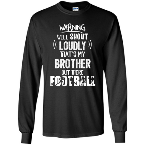 Football Lover T-shirt Warning Will Shout Loudly That's My Brother T-Shirt Black / S LS Ultra Cotton Tshirt - WackyTee