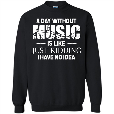 Music T-shirt A Day Without Music Is Like Just Kidding I Have No Idea Black / S Printed Crewneck Pullover Sweatshirt 8 oz - WackyTee