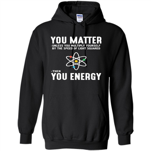 Neil deGrasse Tyson You Matter Then You Energy T-Shirt Black / S Pullover Hoodie 8 oz - WackyTee