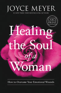 Healing the Soul of a Woman: How to Overcome Your Emotional Wounds (Large Print)