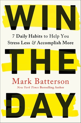 Win the Day: 7 Daily Habits to Help You Stress Less & Accomplish More by Batterson, Mark