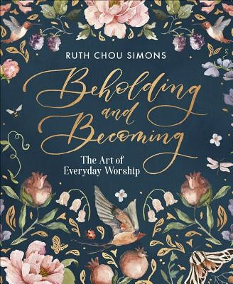 Beholding and Becoming: The Art of Everyday Worship by Simons, Ruth Chou