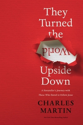 They Turned the World Upside Down: A Storyteller's Journey with Those Who Dared to Follow Jesus by Martin, Charles