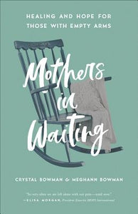 Mothers in Waiting: Healing and Hope for Those with Empty Arms by Bowman, Crystal