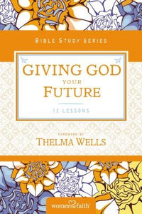 Giving God Your Future by Women of Faith