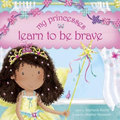 My Princesses Learn to Be Brave by Rische, Stephanie