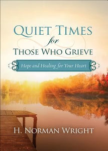 Quiet Times for Those Who Grieve: Hope and Healing for Your Heart by Wright, H. Norman