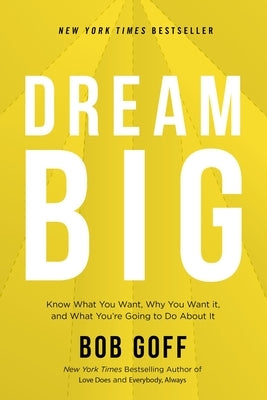 Dream Big: Know What You Want, Why You Want It, and What You're Going to Do about It by Goff, Bob