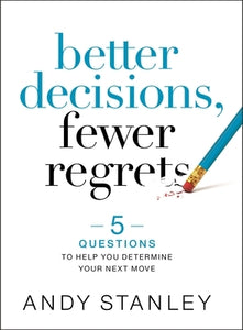 Better Decisions, Fewer Regrets: 5 Questions to Help You Determine Your Next Move by Stanley, Andy