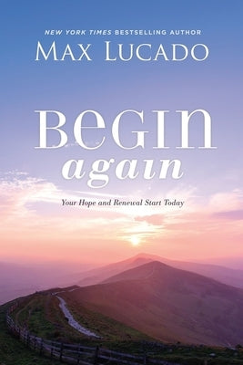 Begin Again: Your Hope and Renewal Start Today by Lucado, Max