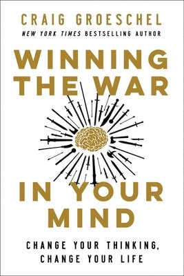 Winning the War in Your Mind: Change Your Thinking, Change Your Life by Groeschel, Craig