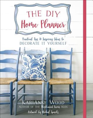 The DIY Home Planner: Practical Tips and Inspiring Ideas to Decorate It Yourself by Wood, Karianne