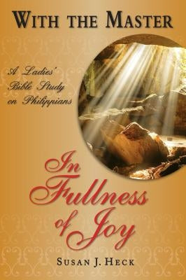 With the Master in Fullness of Joy: A Ladies' Bible Study on the Book of Philippians by Heck, Susan J.