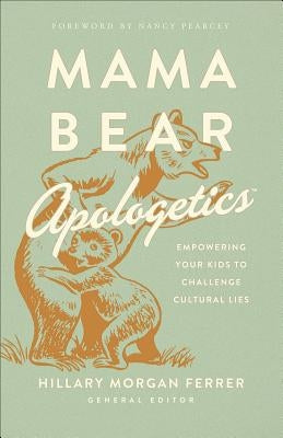 Mama Bear Apologetics(r): Empowering Your Kids to Challenge Cultural Lies by Ferrer, Hillary Morgan