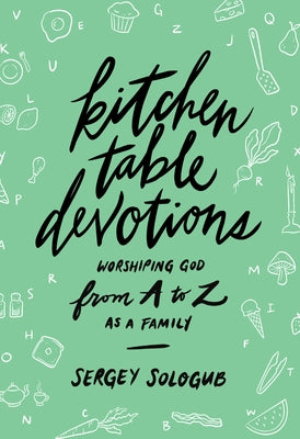 Kitchen Table Devotions: Worshiping God from A-Z as a Family by Sologub, Sergey