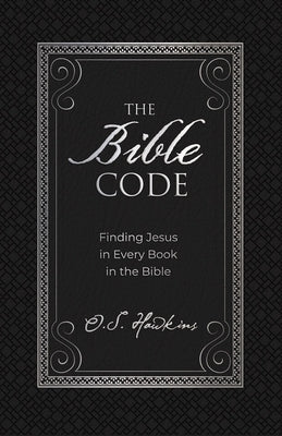 The Bible Code: Finding Jesus in Every Book in the Bible by Hawkins, O. S.
