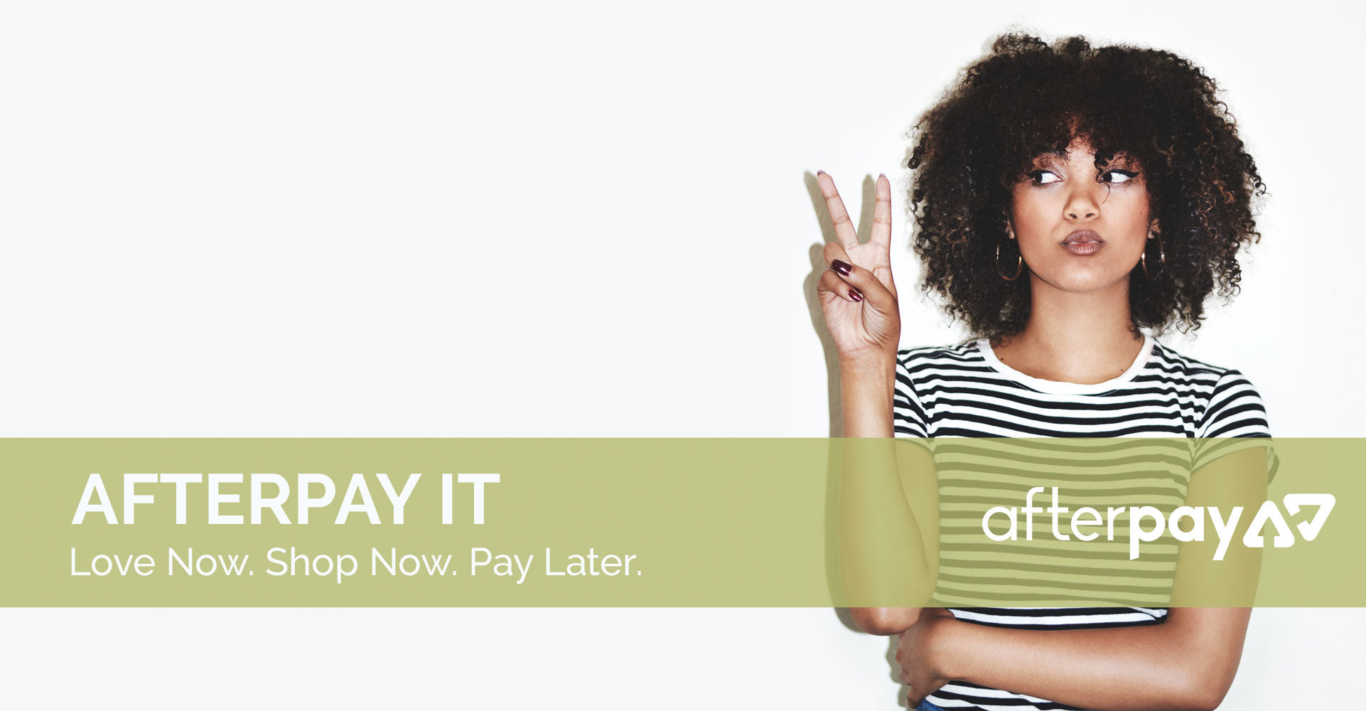 Afterpay it. Love Now. Shop Now. Pay Later.
