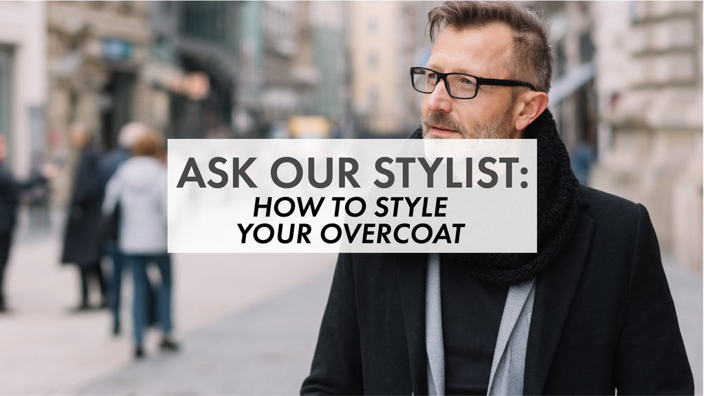 Ask Our Stylist – How to Choose the Right Overcoat