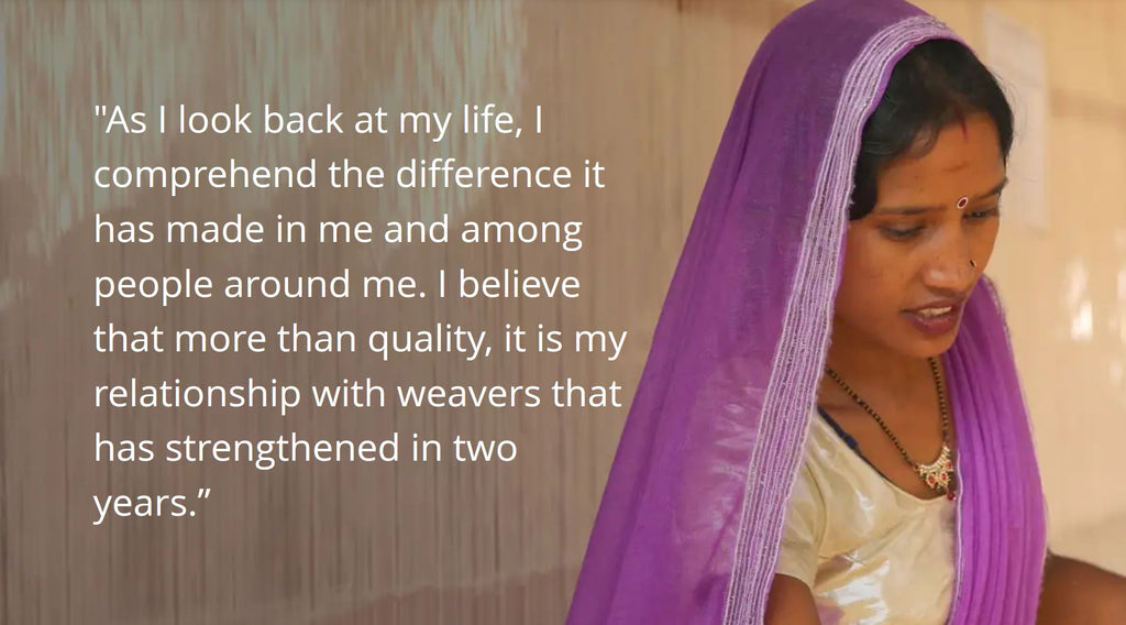 As I look back at my life, I comprehend the difference it has made in me and among people around me. I believe that more than quality, it is my relationship with weavers that has strengthened in two years.