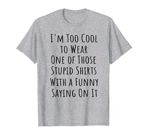 Too Cool to Wear One of Those Stupid Shirts Funny T-Shirt
