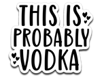 This Is Probably Vodka Vinyl Decal Sticker