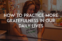 How to practice more gratefulness in our daily lives by In love with life