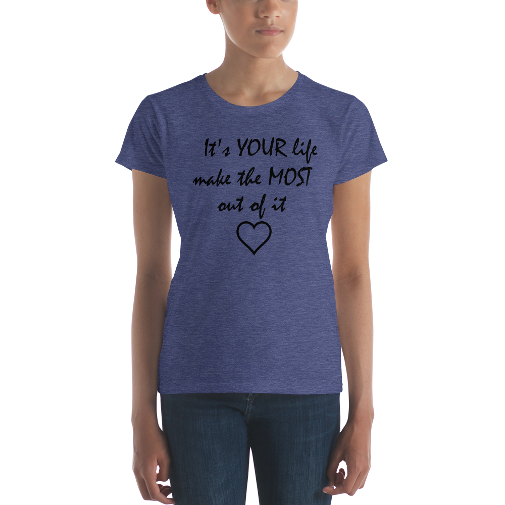 It's YOUR life make the MOST out of it by in love with life, ladies heather blue short sleeve, black writing