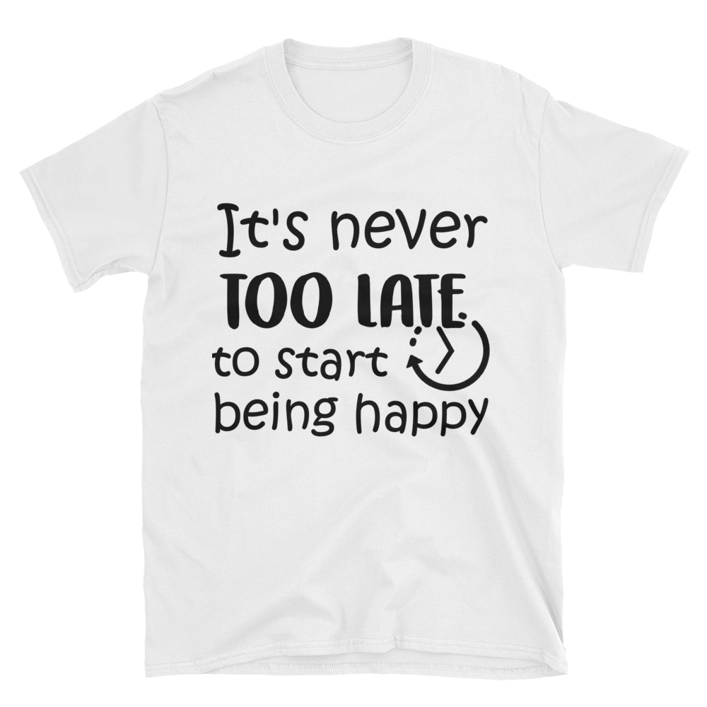 It's never too late to start being happy by in love with life, white short sleeve gentleman