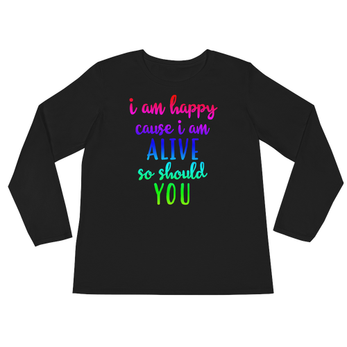 I'm happy cause I'm alive. So should YOU by in love with life, black long sleeve ladies front