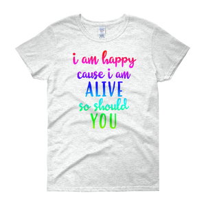I'm happy cause I'm alive. So should YOU by in love with life, ash white short sleeve ladies