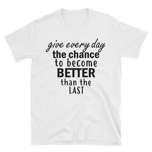 Give every day the chance to become better than the last by in love with life, white short sleeve gentleman