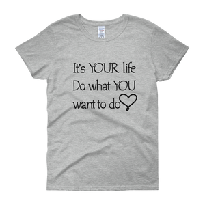It's YOUR life. Do what YOU want to do. by in love with life, grey short sleeve ladies