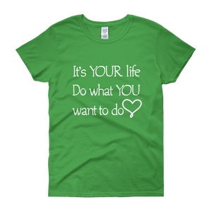 It's YOUR life. Do what YOU want to do. by in love with life, green short sleeve ladies
