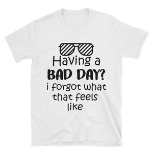 Having a bad day? I forgot what that feels like by in love with life, white short sleeve gentleman