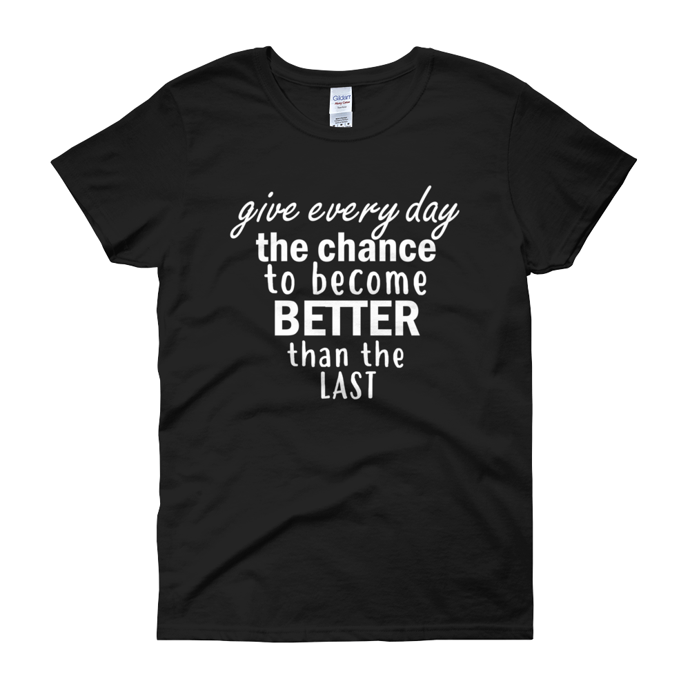 Give every day the chance to become better than the last by in love with life, black short sleeve ladies