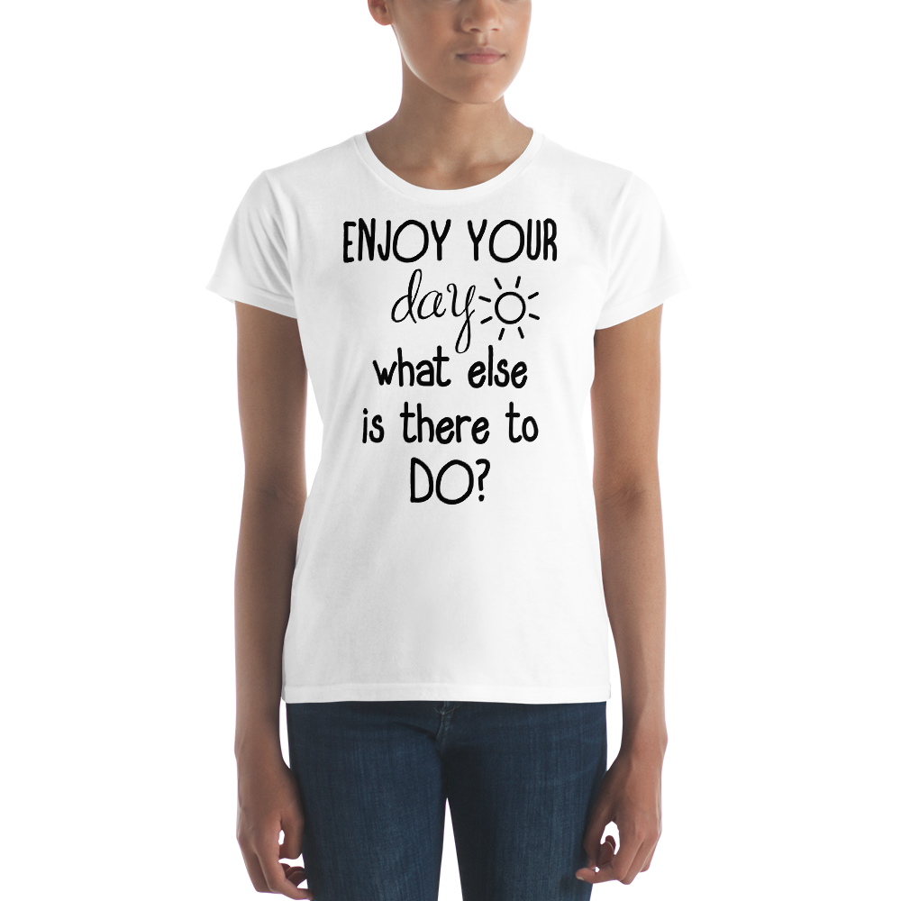 Enjoy your day, what else is there to do? by in love with life, short sleeve ladies