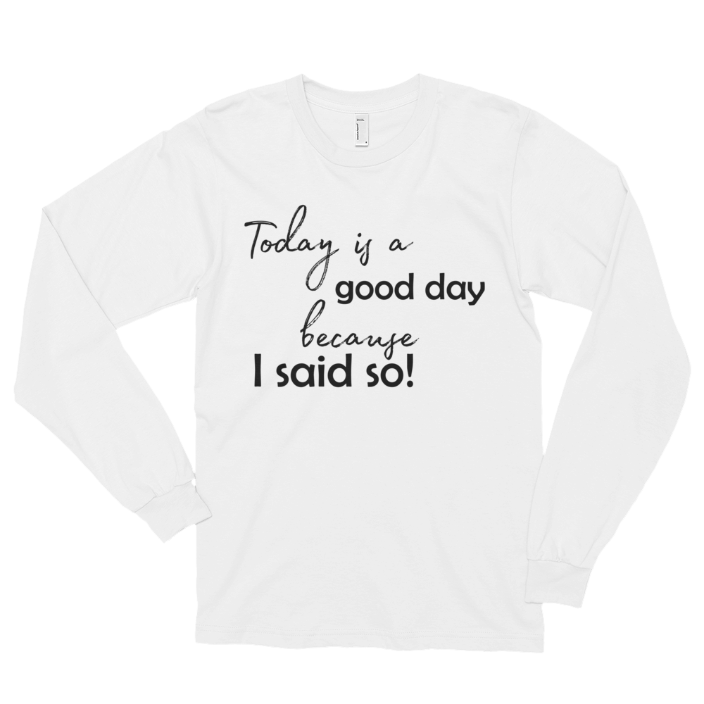 Today is a good day, because I said so! by in love with life, men's white long sleeve, black writing