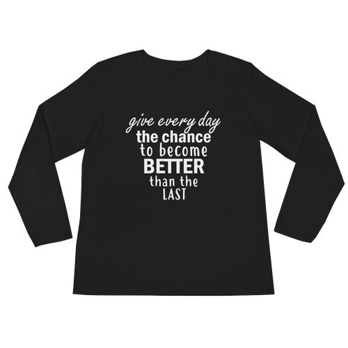 Give every day the chance to become better than the last by in love with life, black long sleeve ladies front