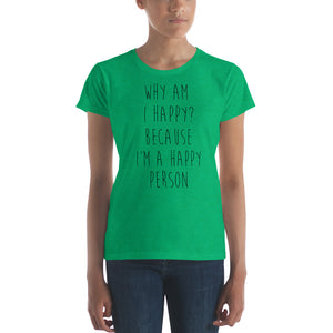 Why am I happy? Because I'm a happy person by in love with life, ladies heather green short sleeve, black writing