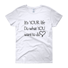 It's YOUR life. Do what YOU want to do. by in love with life, ash white short sleeve ladies