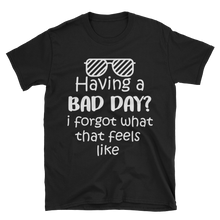 Having a bad day? I forgot what that feels like by in love with life, black short sleeve gentleman