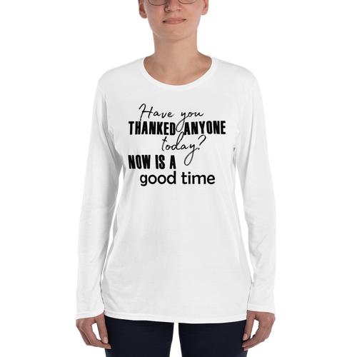 Have you thanked anyone today? NOW is a good time by in love with life, long sleeve ladies, front