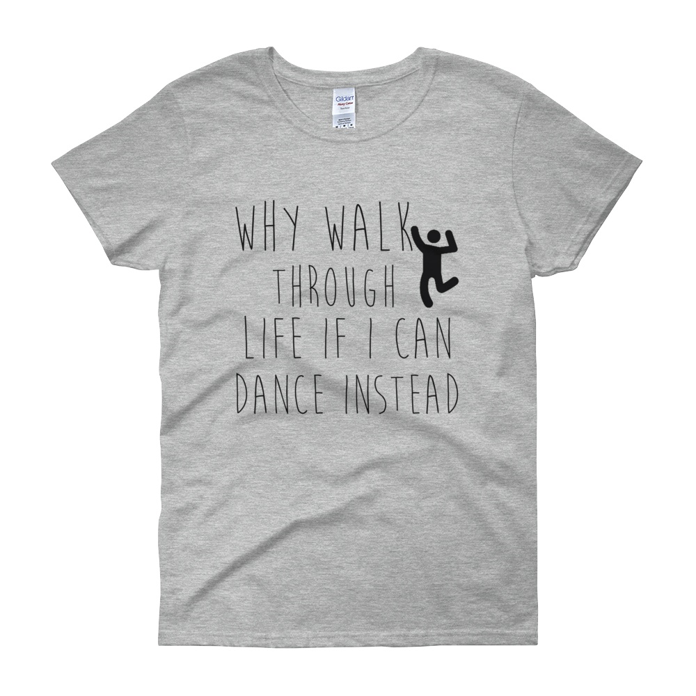 Why walk through life if I can dance instead!? by in love with life, grey short sleeve ladies