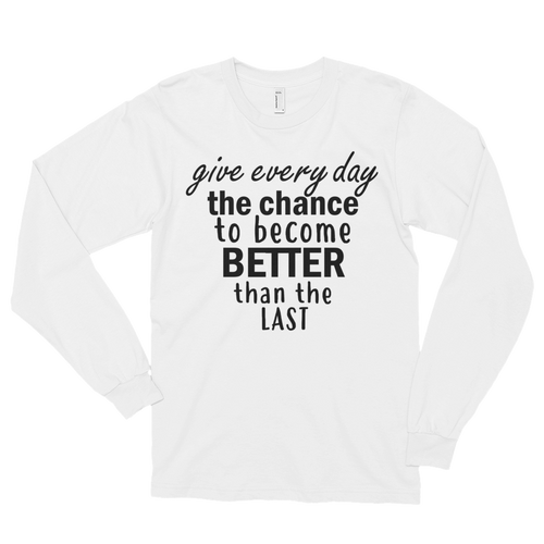 Give every day the chance to become better than the last by in love with life, white long sleeve gentleman