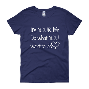 It's YOUR life. Do what YOU want to do. by in love with life, cobalt blue short sleeve ladies