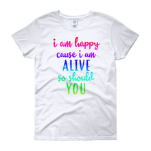 I'm happy cause I'm alive. So should YOU by in love with life, white short sleeve ladies
